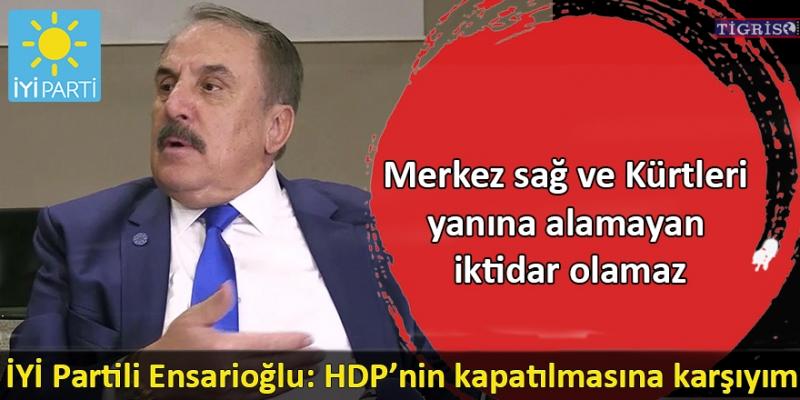 İYİ Partili Ensarioğlu: HDP'nin kapatılmasına karşıyım